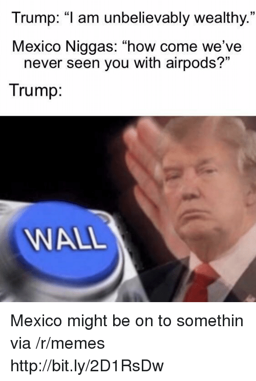 """Trump Wall: Trump: """"1 am unbelievably wealthy.  Mexico Niggas: """"how come we've  35  never seen you with airpods?""""  Trump  WALL Mexico might be on to somethin via /r/memes http://bit.ly/2D1RsDw"""