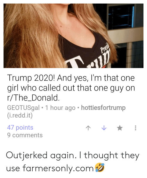 farmersonly.com: Trump 2020! And yes, I'm that one  girl who called out that one guy on  r/The_Donald  GEOTUSgal 1 hour ago hottiesfortrump  (i.redd.it)  47 points  9 comments Outjerked again. I thought they use farmersonly.com🤣