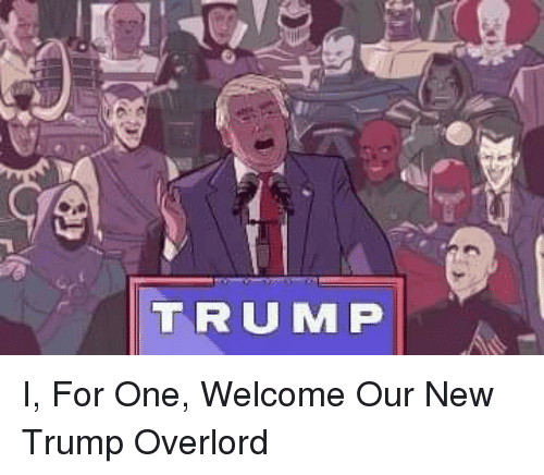 trump 6 i for one welcome our new trump overlord 2717161 trump '6 i for one welcome our new trump overlord politics meme,I For One Welcome Meme