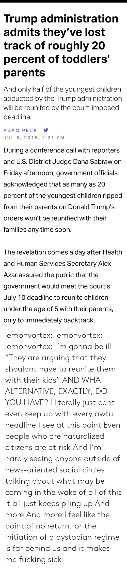 """Minorities: Trump administratiorn  admits they've lost  track of roughly 20  percent of toddlers'  parents  And only half of the youngest children  abducted by the Trump administration  will be reunited by the court-imposed  deadline.  ADAM PECK Y  JUL 6, 2018, 4:21 PM   During a conference call with reporters  and U.S. District Judge Dana Sabraw on  Friday afternoon, government officials  acknowledged that as many as 20  percent of the youngest children ripped  from their parents on Donald Trump's  orders won't be reunified with their  families any time soon  The revelation comes a day after Health  and Human Services Secretary Alex  Azar assured the public that the  government would meet the court's  July 10 deadline to reunite children  under the age of 5 with their parents,  only to immediately backtrack lemonvortex:  lemonvortex:   lemonvortex:  I'm gonna be ill   """"They are arguing that they shouldnt have to reunite them with their kids""""  AND WHAT ALTERNATIVE, EXACTLY, DO YOU HAVE?   I literally just cant even keep up with every awful headline I see at this point  Even people who are naturalized citizens are at risk  And I'm hardly seeing anyone outside of news-oriented social circles talking about what may be coming in the wake of all of this  It all just keeps piling up  And more  And more  I feel like the point of no return for the initiation of a dystopian regime is far behind us and it makes me fucking sick"""