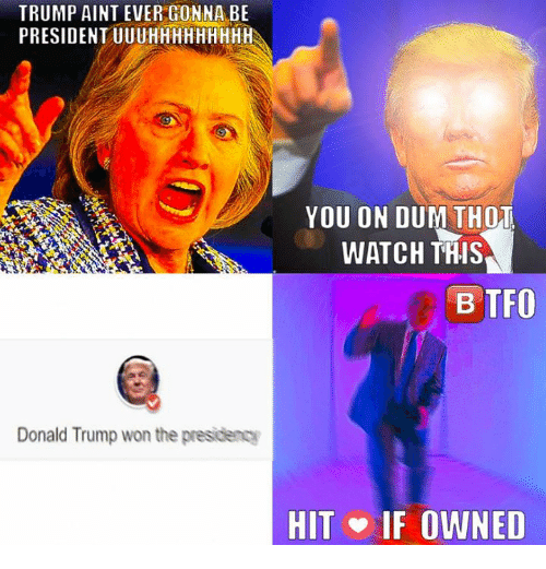 Donald Trump, Thot, and Presidents: TRUMP AINT EVER GONNA BE  PRESIDENT UUUHHHHHHHHH  Donald Trump won the presidency  YOU ON DUM THOT  WATCH THIS  BTFO  HIT IF OWNED