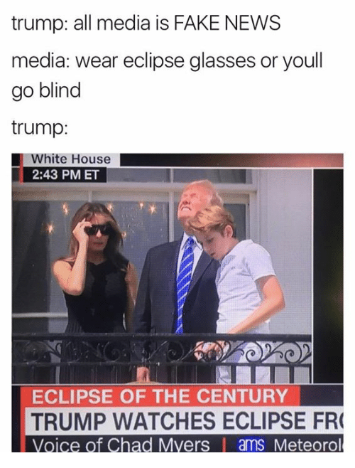 Fake, Memes, and News: trump: all media is FAKE NEWS  media: wear eclipse glasses or youll  go blind  trump:  White House  2:43 PM ET  ECLIPSE OF THE CENTURY  TRUMP WATCHES ECLIPSE FR  Voice of Chad Myers | ams Meteorol
