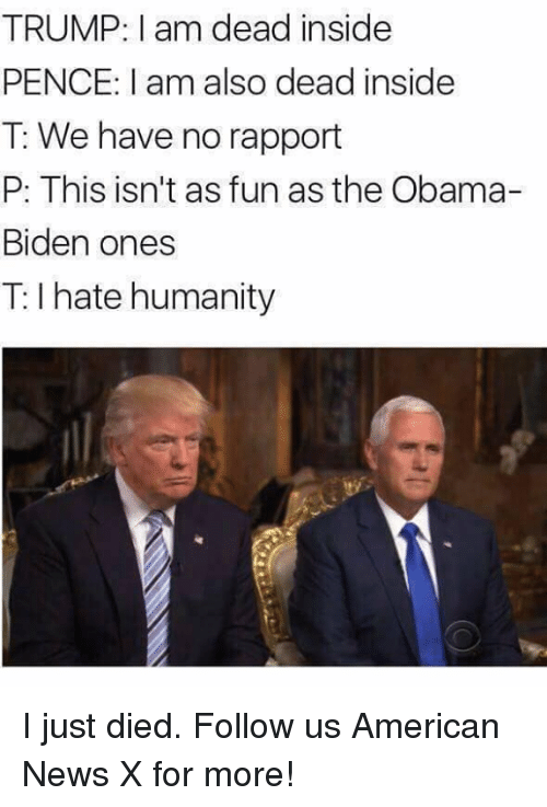 Obama Biden: TRUMP: am dead inside  PENCE: I am also dead inside  T: We have no rapport  P: This isn't as funas the Obama-  Biden ones  hate humanity I just died. Follow us American News X for more!
