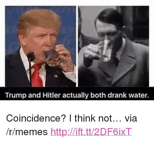 """coincidence i think not: Trump and Hitler actually both drank water. <p>Coincidence? I think not&hellip; via /r/memes <a href=""""http://ift.tt/2DF6ixT"""">http://ift.tt/2DF6ixT</a></p>"""