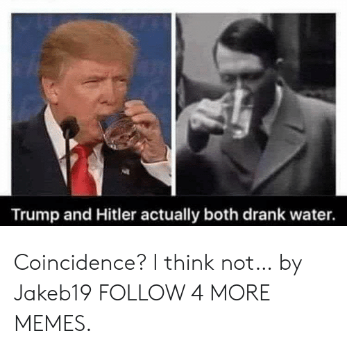 coincidence i think not: Trump and Hitler actually both drank water. Coincidence? I think not… by Jakeb19 FOLLOW 4 MORE MEMES.