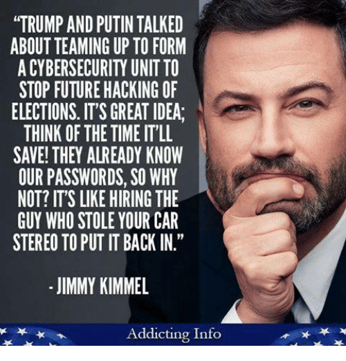 """Jimmy Kimmel: """"TRUMP AND PUTIN TALKED  ABOUT TEAMING UP TO FORM  A CYBERSECURITY UNIT TO  STOP FUTURE HACKING OF  ELECTIONS. IT'S GREAT IDEA  THINK OF THE TIME IT'LL  SAVE! THEY ALREADY KNOW  OUR PASSWORDS, SO WHY  NOT? IT'S LIKE HIRING THE  GUY WHO STOLE YOUR CAR  STEREO TO PUT IT BACK IN.""""  - JIMMY KIMMEL  Addicting Info"""