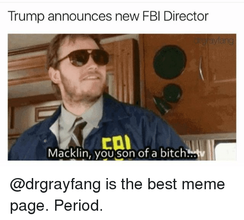 Bitch, Fbi, and Meme: Trump announces new FBI Director  Macklin, yoUSon of a bitch @drgrayfang is the best meme page. Period.