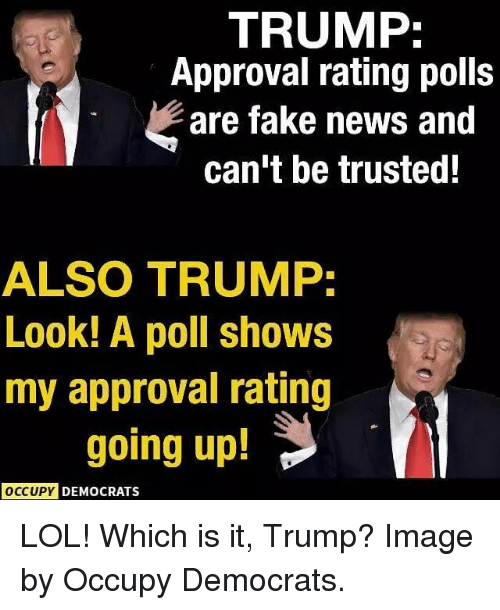 Trump Approval Rating: TRUMP  Approval rating polls  are fake news and  can't be trusted!  ALSO TRUMP.  Look! A poll shows  my approval rating  going up!  OCCUPY DEMOCRATS LOL! Which is it, Trump? Image by Occupy Democrats.