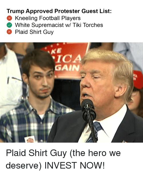 Football, Trump, and White: Trump Approved Protester Guest List:  Kneeling Football Players  White Supremacist w/ Tiki Torches  Plaid Shirt Guy  ICA  GAIN Plaid Shirt Guy (the hero we deserve) INVEST NOW!