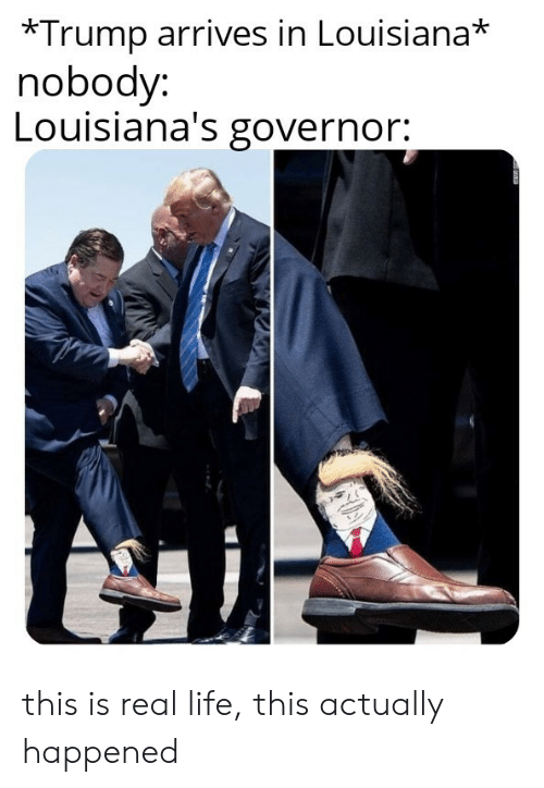 governor: *Trump arrives in Louisiana*  nobody:  Louisiana's governor: this is real life, this actually happened