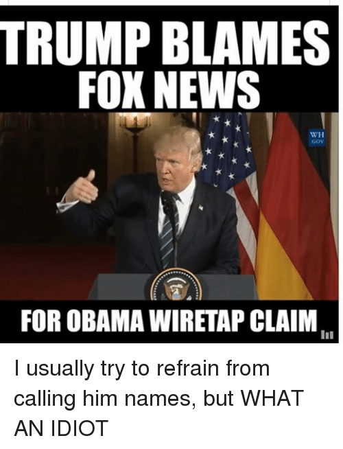Memes, 🤖, and Fox: TRUMP BLAMES  FOX NEWS  WH  FOR OBAMA WIRETAP CLAIM I usually try to refrain from calling him names, but WHAT AN IDIOT