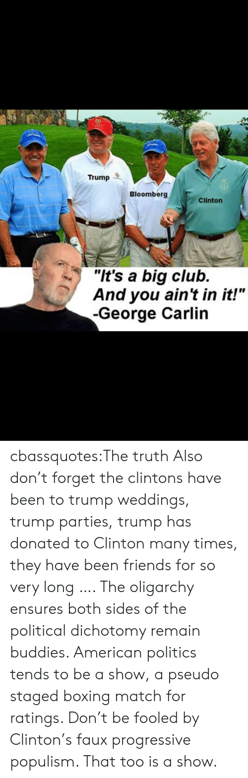 """Trump: Trump  Bloomberg  Clinton  """"It's a big club.  And you ain't in it!""""  -George Carlin cbassquotes:The truth Also don't forget the clintons have been to trump weddings, trump parties, trump has donated to Clinton many times, they have been friends for so very long …. The oligarchy ensures both sides of the political dichotomy remain buddies. American politics tends to be a show, a pseudo staged boxing match for ratings. Don't be fooled by Clinton's faux progressive populism. That too is a show."""