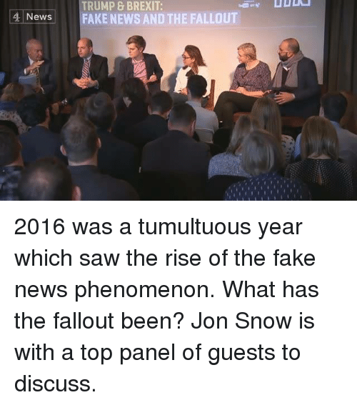 Memes, Jon Snow, and Fallout: TRUMP & BREXIT:  4 News  FAKE NEWS AND THE FALLOUT 2016 was a tumultuous year which saw the rise of the fake news phenomenon.  What has the fallout been? Jon Snow is with a top panel of guests to discuss.