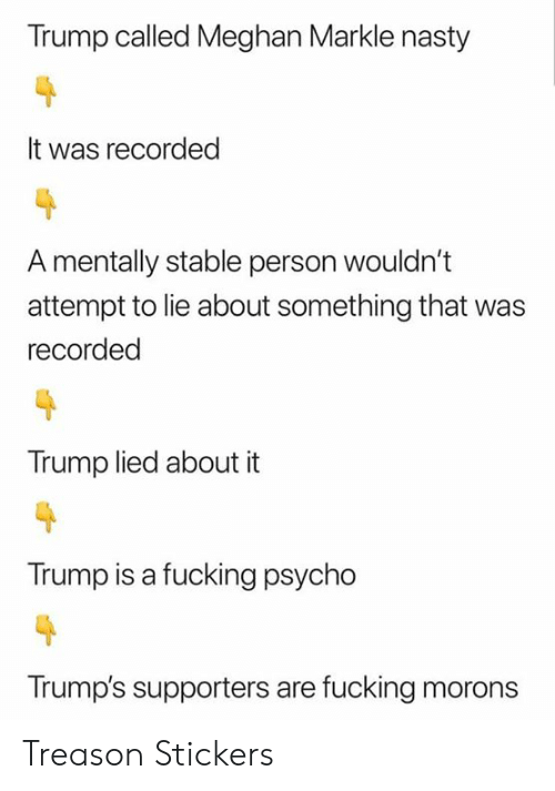 Meghan: Trump called Meghan Markle nasty  It was recorded  A mentally stable person wouldn't  attempt to lie about something that  recorded  Trump lied about it  Trump is a fucking psycho  Trump's supporters are fucking morons Treason Stickers
