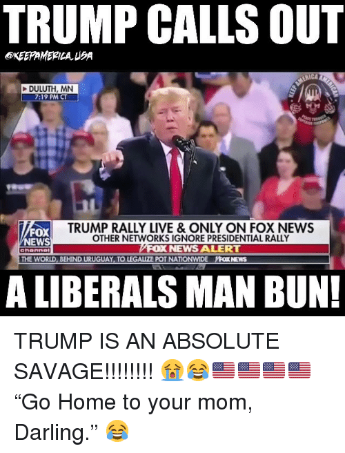 """Man Bun: TRUMP CALLS OUT  KEEPAMERILAUSA  DULUTH, MN  7:19 PM CT  FOX  EWS  TRUMP RALLY LIVE & ONLY ON FOX NEWS  OTHER NETWORKS IGNORE PRESIDENTIAL RALLY  NEWS ALERT  ahanne  THE WORLD, BEHIND URUGUAY TO LEGALIZE POT NATIONWIDE YFOX NEWS  A LIBERALS MAN BUN! TRUMP IS AN ABSOLUTE SAVAGE!!!!!!!! 😭😂🇺🇸🇺🇸🇺🇸🇺🇸 """"Go Home to your mom, Darling."""" 😂"""