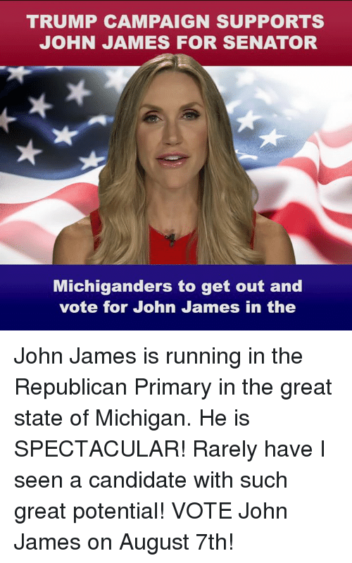 Michigan, Trump, and Running: TRUMP CAMPAIGN SUPPORTS  JOHN JAMES FOR SENATOR  Michiganders to get out and  vote for John James in the John James is running in the Republican Primary in the great state of Michigan. He is SPECTACULAR! Rarely have I seen a candidate with such great potential! VOTE John James on August 7th!