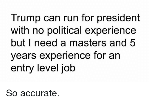 For President: Trump can run for president  with no political experience  but I need a masters and 5  years experience for an  entry level job So accurate.