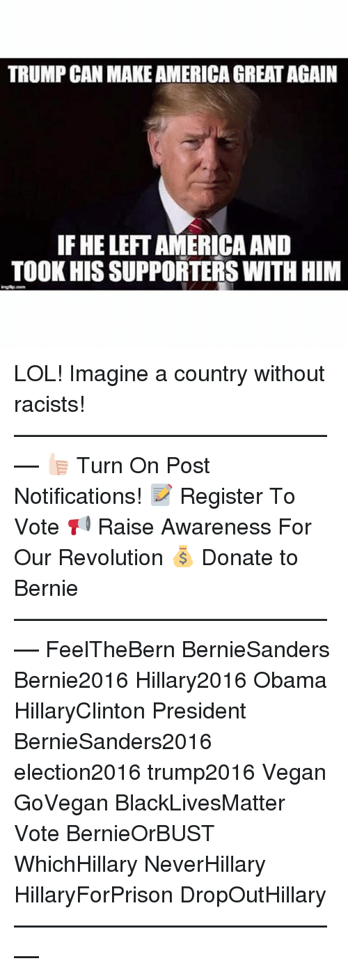 Hillary2016: TRUMP CANMAKE AMERICA GREATAGAIN  IF HELEFT AMERICA AND  TOOK HIS SUPPORTERS WITH HIM LOL! Imagine a country without racists! ––––––––––––––––––––––––––– 👍🏻 Turn On Post Notifications! 📝 Register To Vote 📢 Raise Awareness For Our Revolution 💰 Donate to Bernie ––––––––––––––––––––––––––– FeelTheBern BernieSanders Bernie2016 Hillary2016 Obama HillaryClinton President BernieSanders2016 election2016 trump2016 Vegan GoVegan BlackLivesMatter Vote BernieOrBUST WhichHillary NeverHillary HillaryForPrison DropOutHillary –––––––––––––––––––––––––––