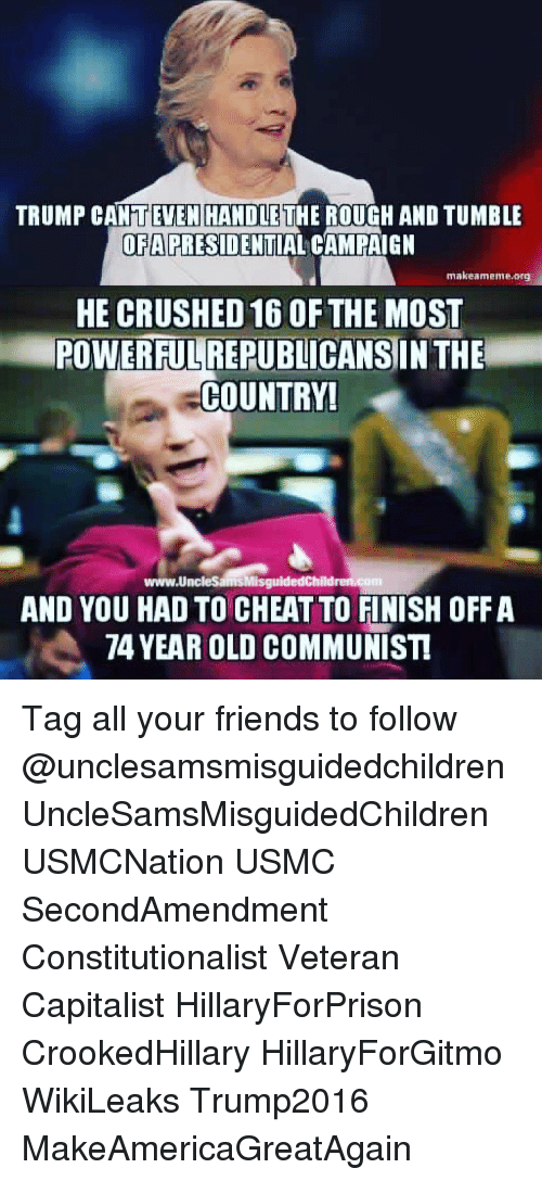 Trump: TRUMP CANTEVEN HANDLETHE ROUGH AND TUMBLE  OFAPRESIDENTIAL CAMPAIGN  makeameme.prg  HE CRUSHED 16 OF THE MOST  POWERFULREPUBLICANSIN THE  COUNTRY!  www.UncleSamsMisguidedChildren.com  AND YOU HAD TO CHEAT TO FINISH OFF A  74 YEAR OLD COMMUNIST Tag all your friends to follow @unclesamsmisguidedchildren UncleSamsMisguidedChildren USMCNation USMC SecondAmendment Constitutionalist Veteran Capitalist HillaryForPrison CrookedHillary HillaryForGitmo WikiLeaks Trump2016 MakeAmericaGreatAgain