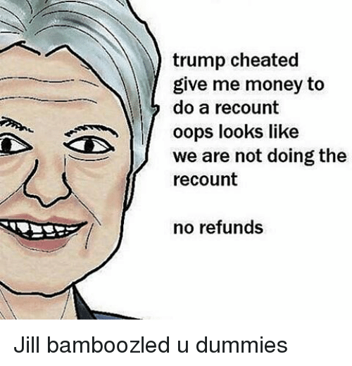 Dummie: trump cheated  give me money to  do a recount  oops looks like  we are not doing the  recount  no refunds Jill bamboozled u dummies