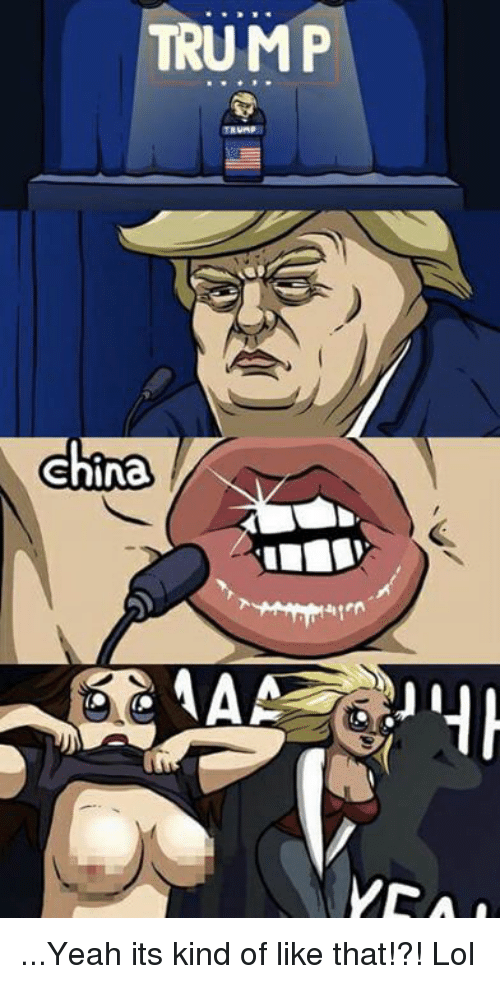 Memes, Yeah, and China: TRUMP  china ...Yeah its kind of like that!?! Lol