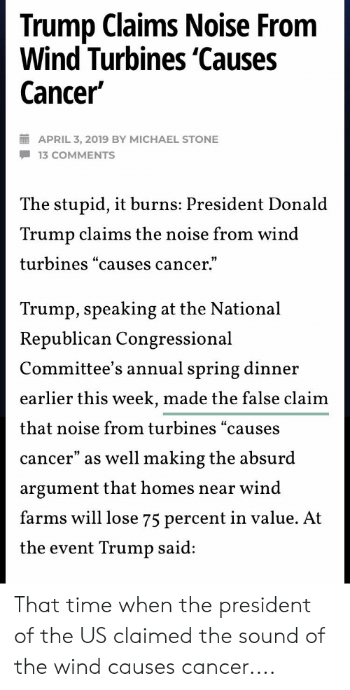 "Donal Trump: Trump Claims Noise From  Wind Turbines 'Causes  Cancer  APRIL 3, 2019 BY MICHAEL STONE  -13 COMMENTS  he stupid, it burns: President Donal  Trump claims the noise from wind  turbines causes cancer.  Lt  Trump, speaking at the National  Republican Congressional  Committee's annual spring dinner  earlier this week, made the false clai  that noise from turbines ""causes  cancer"" as well making the absurd  argument that homes near wind  farms will lose 75 percent in value. At  the event Trump said That time when the president of the US claimed the sound of the wind causes cancer...."