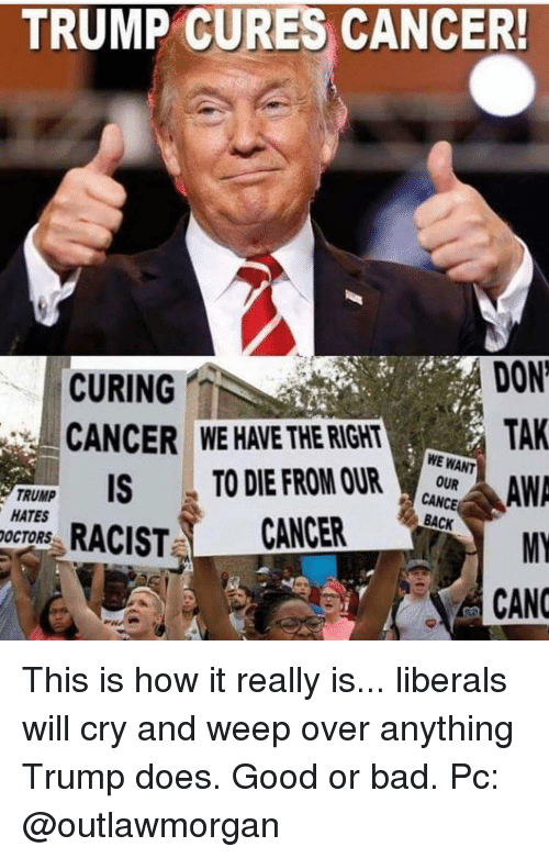 Canc: TRUMP CURES CANCER!  CURING  CANCER WE HAVE THE RIGHT  DON  TAK  UNP ISTO DIE FROM R  CANCE  TRUMP  HATES  OCTORS  MY  RACIST CANCER  CANC This is how it really is... liberals will cry and weep over anything Trump does. Good or bad. Pc: @outlawmorgan