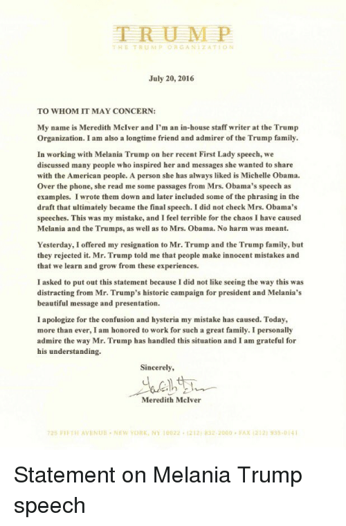 Beautiful, Confused, and Family: TRUMP  D G ANI ZA TION  July 20, 2016  TO WHOM IT MAY CONCERN:  My name is Meredith McIver and I'm an in-house staff writer at the Trump  Organization. I am also a longtime friend and admirer of the Trump family.  In working with Melania Trump on her recent First Lady speech, we  discussed many people who inspired her and messages she wanted to share  with the American people. A person she has always liked is Michelle Obama.  over the phone, she read me some passages from Mrs. Obama's speech as  examples. I wrote them down and later included some of the phrasing in the  draft that ultimately became the final speech. I did not check Mrs. Obama's  speeches. This was my mistake, and I feel terrible for the chaos I have caused  Melania and the Trumps, as well as to Mrs. Obama. No harm was meant.  Yesterday, I offered my resignation to Mr. Trump and the Trump family, but  they rejected it. Mr. Trump told me that people make innocent mistakes and  that we learn and grow from these experiences.  I asked to put out this statement because I did not like seeing the way this was  distracting from Mr. Trump's historic campaign for president and Melania's  beautiful message and presentation.  I apologize for the confusion and hysteria my mistake has caused. Today,  more than ever, I am honored to work for such a great family. I personally  admire the way Mr. Trump has handled this situation and I am grateful for  his understanding.  Sincerely,  Meredith McIver  725 FIFTH AVENUE NEW YORK, NY 10022. 1212 asz 2000 FAX 212 935-014 Statement on Melania Trump speech