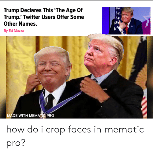 Trump Twitter: Trump Declares This 'The Age Of  Trump.' Twitter Users Offer Some  Other Names.  By Ed Mazza  MADE WITH MEMATIC PRO how do i crop faces in mematic pro?
