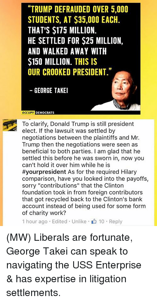 "crook: ""TRUMP DEFRAUDED OVER 5,000  STUDENTS, AT $35,000 EACH.  THAT'S $175 MILLION.  HE SETTLED FOR $25 MILLION,  AND WALKED AWAY WITH  $150 MILLION. THIS IS  OUR CROOKED PRESIDENT.""  GEORGE TAKEI  OCCUPY  DEMOCRATS  To clarify, Donald Trump is still president  elect. If the lawsuit was settled by  negotiations between the plaintiffs and Mr.  Trump then the negotiations were seen as  beneficial to both parties. I am glad that he  settled this before he was sworn in, now you  can't hold it over him while he is  #your president As for the required Hilary  comparison, have you looked into the payoffs,  sorry ""contributions"" that the Clinton  foundation took in from foreign contributors  that got recycled back to the Clinton's bank  account instead of being used for some form  of charity work?  1 hour ago Edited Unlike 10 Reply (MW) Liberals are fortunate, George Takei can speak to navigating the USS Enterprise & has expertise in litigation settlements."