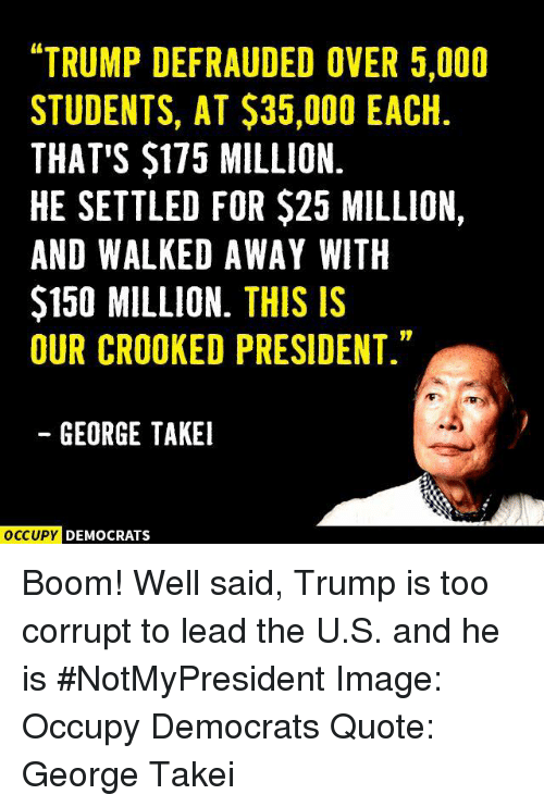 "crook: ""TRUMP DEFRAUDED OVER 5,000  STUDENTS, AT $35,000 EACH  THAT'S $175 MILLION.  HE SETTLED FOR $25 MILLION,  AND WALKED AWAY WITH  $150 MILLION.  THIS IS  OUR CROOKED PRESIDENT.""  GEORGE TAKEI  OCCUPY DEMOCRATS Boom! Well said, Trump is too corrupt to lead the U.S. and he is #NotMyPresident   Image: Occupy Democrats Quote: George Takei"