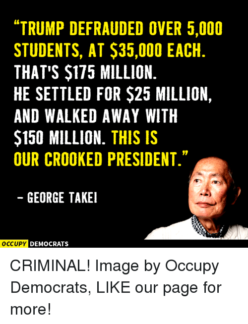 "crook: ""TRUMP DEFRAUDED OVER 5,000  STUDENTS, AT $35,000 EACH  THAT'S $175 MILLION.  HE SETTLED FOR $25 MILLION,  AND WALKED AWAY WITH  $150 MILLION. THIS IS  OUR CROOKED PRESIDENT.""  GEORGE TAKEI  OCCUPY DEMOCRATS CRIMINAL!  Image by Occupy Democrats, LIKE our page for more!"