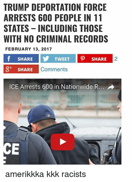 Trump Deportation: TRUMP DEPORTATION FORCE  ARRESTS 600 PEOPLE IN 11  STATES INCLUDING THOSE  WITH NO CRIMINAL RECORDS  FEBRUARY 13, 2017  f SHARE  TWEET  p SHARE  3* SHARE  Comments  ICE Arrests 600 in Nationwide R... amerikkka kkk racists