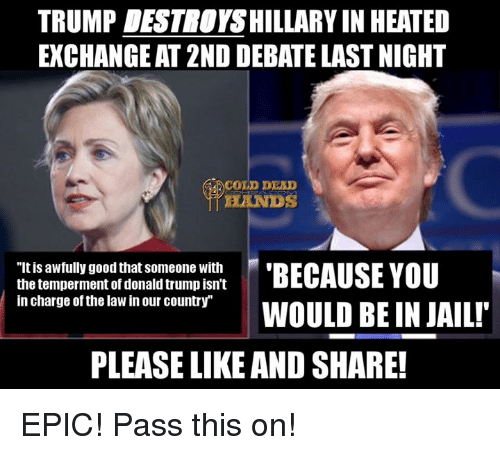 """Trump: TRUMP DESTNOYSHILLARY IN HEATED  EXCHANGEAT 2ND DEBATE LAST NIGHT  COLD DEAD  """"Itis awfully good that Someone with  BECAUSE YOU  the temperment of donald trump isn't  in charge of the law in our country""""  WOULD BE IN JAIL!  PLEASE LIKE AND SHARE! EPIC! Pass this on!"""