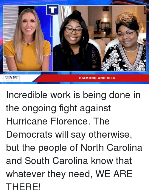 florence: TRUMP  DIAMOND AND SILK Incredible work is being done in the ongoing fight against Hurricane Florence. The Democrats will say otherwise, but the people of North Carolina and South Carolina know that whatever they need, WE ARE THERE!