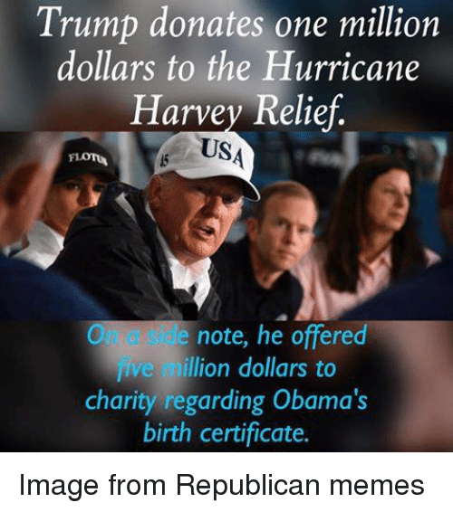 Republican Memes: Trump donates one million  dollars to the Hurricane  Harvey Relief.  US  On a side note, he offered  ve million dollars to  charity regarding Obama's  birth certificate.  fi Image from Republican memes