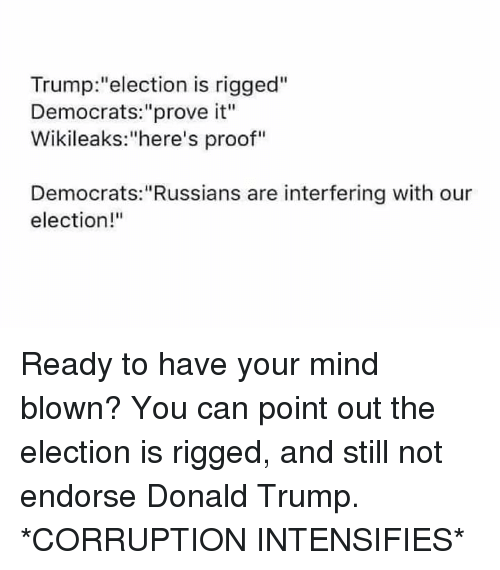 "memes: Trump: ""election is rigged""  Democrats: ""prove it""  Wikileaks: 'here's proof""  Democrats: ""Russians are interfering with our  election!"" Ready to have your mind blown? You can point out the election is rigged, and still not endorse Donald Trump. *CORRUPTION INTENSIFIES*"