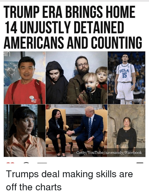 ucla: TRUMP ERA BRINGS HOME  14 UNJUSTLY DETAINED  AMERICANS AND COUNTING  UCLA  15  Getty/YouTube/savesandy/Facebook Trumps deal making skills are off the charts