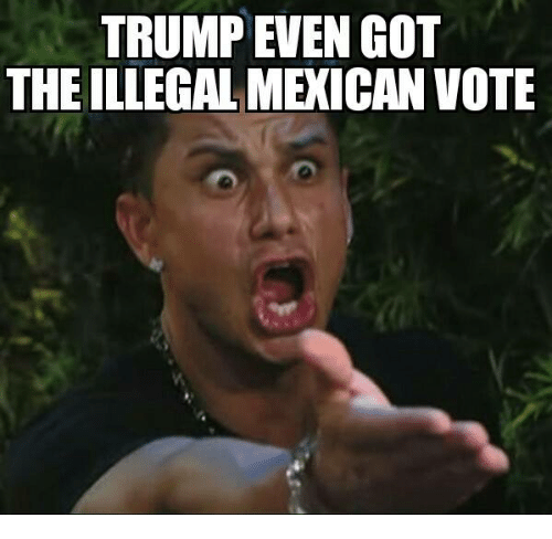 Illegal Mexican: TRUMP EVEN COT  THE ILLEGAL MEXICAN VOTE