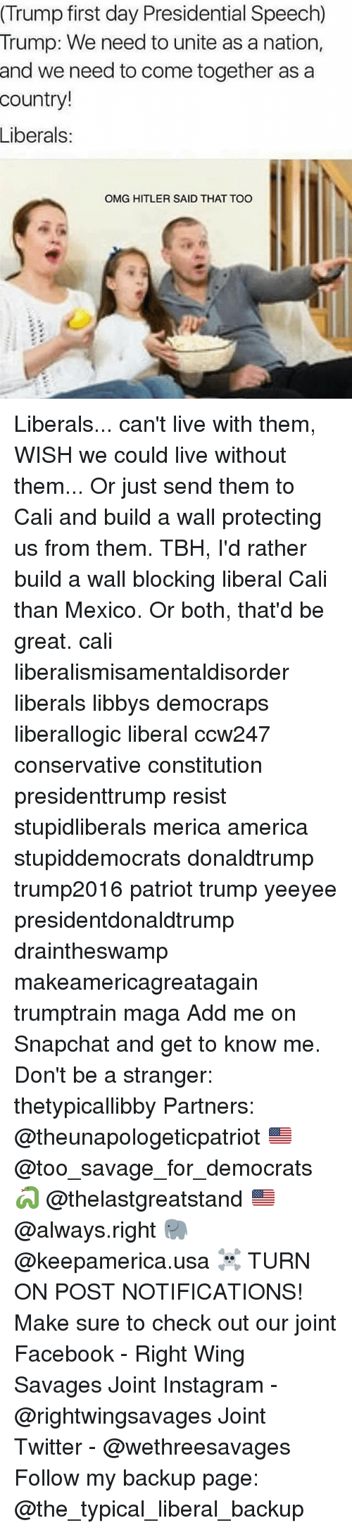 Conservative, Usa, and Page: (Trump first day Presidential Speech)  Trump: We need to unite as a nation,  and we need to come together as a  country!  Liberals  OMG HITLER SAID THAT TOO Liberals... can't live with them, WISH we could live without them... Or just send them to Cali and build a wall protecting us from them. TBH, I'd rather build a wall blocking liberal Cali than Mexico. Or both, that'd be great. cali liberalismisamentaldisorder liberals libbys democraps liberallogic liberal ccw247 conservative constitution presidenttrump resist stupidliberals merica america stupiddemocrats donaldtrump trump2016 patriot trump yeeyee presidentdonaldtrump draintheswamp makeamericagreatagain trumptrain maga Add me on Snapchat and get to know me. Don't be a stranger: thetypicallibby Partners: @theunapologeticpatriot 🇺🇸 @too_savage_for_democrats 🐍 @thelastgreatstand 🇺🇸 @always.right 🐘 @keepamerica.usa ☠️ TURN ON POST NOTIFICATIONS! Make sure to check out our joint Facebook - Right Wing Savages Joint Instagram - @rightwingsavages Joint Twitter - @wethreesavages Follow my backup page: @the_typical_liberal_backup