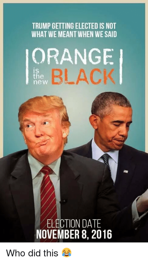 memes: TRUMP GETTING ELECTED IS NOT  WHAT WE MEANT WHEN WESAID  ORANGE  BLACK  IS  the  new  ELECTION DATE  NOVEMBER 8, 2016 Who did this 😂
