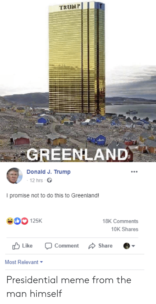 Presidential Meme: TRUMP  GREENLAND  Donald J. Trump  12 hrs  I promise not to do this to Greenland!  125K  18K Comments  10K Shares  Like  Comment Share  Most Relevant Presidential meme from the man himself