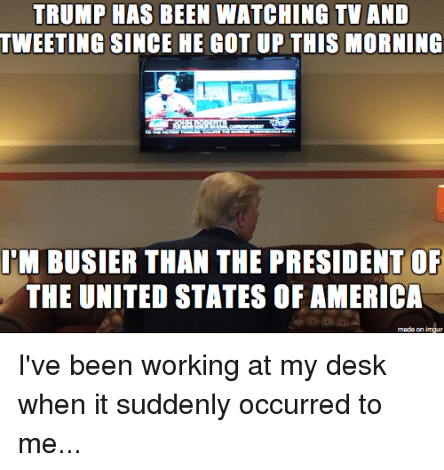 imgure: TRUMP HAS BEEN WATCHING TV AND  TWEETING SINCE HE GOT UP THIS MORNING  BUSIER THAN THE PRESIDENT OF  THE UNITED STATES OF AMERICA  made on imgur I've been working at my desk when it suddenly occurred to me...