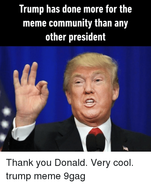 Trump Meme: Trump has done more for the  meme community than any  other president Thank you Donald. Very cool.⠀ trump meme 9gag