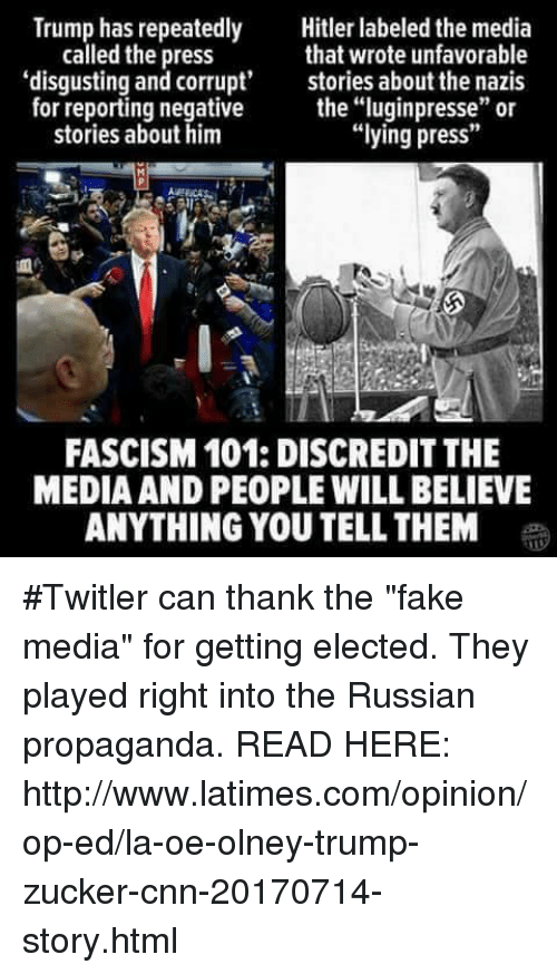 """cnn.com, Fake, and Hitler: Trump has repeatedly  Hitler labeled the media  that wrote unfavorable  called the press  'disgusting and corrupt' stories about the nazis  for reporting negative  the """"luginpresse"""" or  """"lying press""""  stories about him  FASCISM 101: DISCREDIT THE  MEDIA AND PEOPLE WILL BELIEVE  ANYTHING YOU TELL THEM #Twitler can thank the """"fake media"""" for getting elected.  They played right into the Russian propaganda. READ HERE: http://www.latimes.com/opinion/op-ed/la-oe-olney-trump-zucker-cnn-20170714-story.html"""