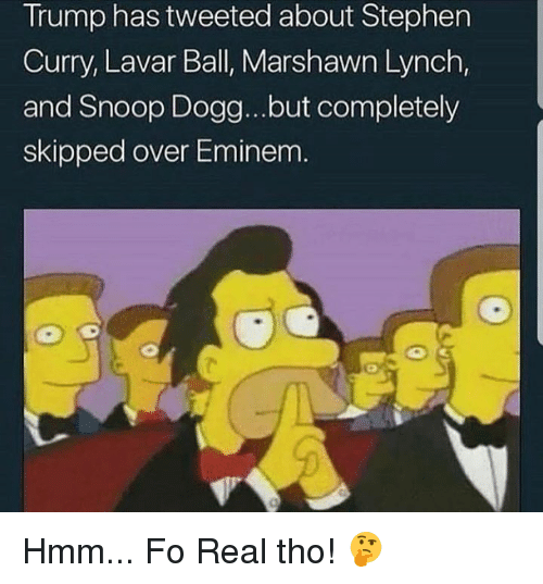 Marshawn Lynch: Trump has tweeted about Stephen  Curry, Lavar Ball, Marshawn Lynch,  and Snoop Dogg...but completely  skipped over Eminem Hmm... Fo Real tho! 🤔