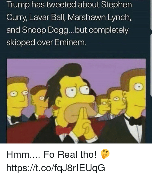 Marshawn Lynch: Trump has tweeted about Stephen  Curry, Lavar Ball, Marshawn Lynch,  and Snoop Dogg...but completely  skipped over Eminem Hmm.... Fo Real tho! 🤔 https://t.co/fqJ8rIEUqG