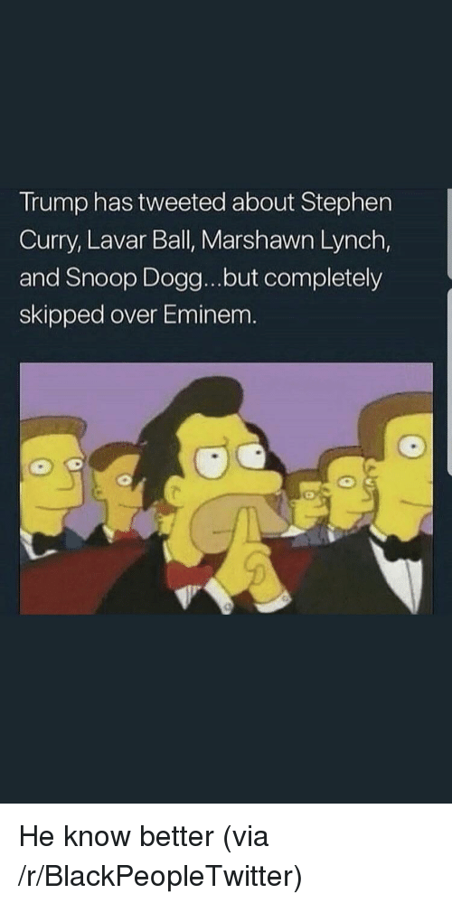 marshawn: Trump has tweeted about Stephen  Curry, Lavar Ball, Marshawn Lynch,  and Snoop Dogg...but completely  skipped over Eminem. <p>He know better (via /r/BlackPeopleTwitter)</p>