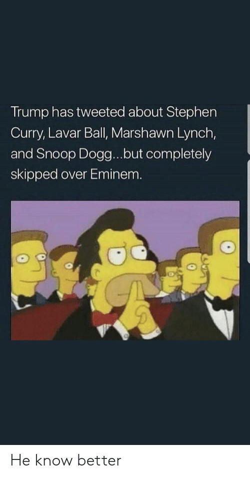 Marshawn Lynch: Trump has tweeted about Stephen  Curry, Lavar Ball, Marshawn Lynch,  and Snoop Dogg...but completely  skipped over Eminem. He know better