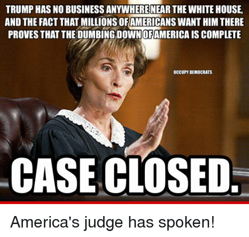 🤖: TRUMP HASNO BUSINESS ANYWHERERNEAR THE WHITEHOUSE.  AND THE FACT THAT MILLIONS OF AMERICANS WANT HIMTHERE  PROVES THAT THE DUMBING DOWNOFAMERICA IS COMPLETE  OCCUPY DEMOCRATS  CASE CLOSED. America's judge has spoken!